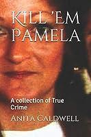 Kill 'Em Pamela: A collection of True Crime