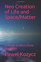 Neo Creation of Life and Space/Matter: Or Bricks of Micro Drone Revolution
