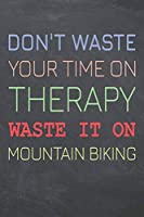 Don't Waste Your Time On Therapy Waste It On Mountain Biking: Mountain Biking Notebook, Planner or Journal | Size 6 x 9 | 110 Dot Grid Pages | Office Equipment, Supplies & Gear |Funny Mountain Biking Gift Idea for Christmas or Birthday