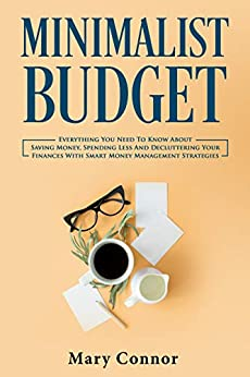 Minimalist Budget: Everything You Need To Know About Saving Money, Spending Less And Decluttering Your Finances With Smart Money Management Strategies (Declutter Your Life Book 3) by [Connor, Mary]
