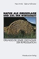 Natur als Grundlage und Ziel der Wirtschaft: Grundzuege Einer Oekonomie Der Reproduktion (German Edition)