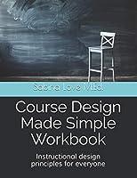 Course Design Made Simple: Instructional Design Principles for Everyone