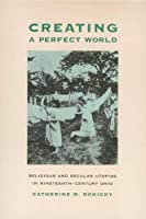 Creating a Perfect World: Religious and Secular Utopias in Nineteenth-Century Ohio (Ohio Bicentennial Series)