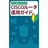 初心者のためのCiscoルータ運用ガイド: 最速でCiscoルータを理解するための解説書