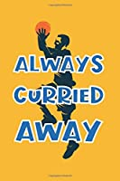 Always Curried Away: Funny Pun Notebook Novelty Gift for Golden State Warriors Basketball Team Lovers ~ Blank Lined Journal to Jot Down Ideas (6 x 9 Inches, 100 pages)
