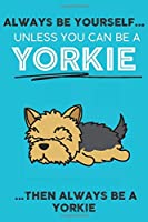 Always Be Yourself Unless You Can Be A Yorkie Then Always Be A Yorkie: Cute Dog Lover Journal / Notebook/ Diary Perfect Birthday Card Present or Christmas Gift Show Your Support For Mans Best Friend and The Greatest Pets In The World