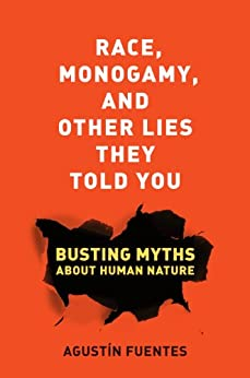 Race, Monogamy, and Other Lies They Told You: Busting Myths about Human Nature by [Fuentes, Agustín]