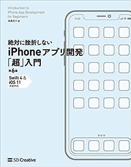 [高橋 京介]の絶対に挫折しない iPhoneアプリ開発「超」入門 第6版 【Swift 4 & iOS 11】完全対応
