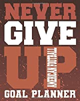 Never Give Up American Football Goal Planner: A Monthly Organizer for Sports Enthusiasts | Passion Planning Agenda and Motivation Notebook