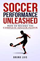 Soccer Performance Unleashed - How to Become The Complete Soccer Player