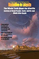 The Whole Truth about the Afterlife: Journey of Dead People, Souls, Spirits and Minds After Death