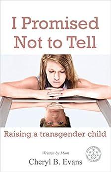 I Promised Not to Tell: Raising a transgender child by [Evans, Cheryl B.]