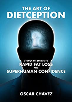 The Art of Dietception: Unlock the Secrets to Rapid Fat Loss and Superhuman Confidence by [Chavez, Oscar]