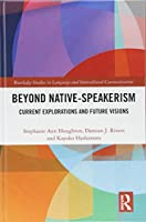 Beyond Native-Speakerism: Current Explorations and Future Visions (Routledge Studies in Language and Intercultural Communication)