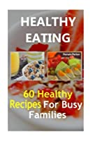 Healthy Eating: 60 Healthy Recipes for Busy Families