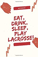 Eat, Drink, Sleep, Play Lacrosse!: Celebrating you everyday. Play Lacrosse ! Lined Notebook / Journal Gift, 120 Pages, 6x9, Soft Cover, Matte Finish