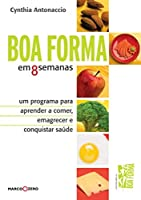 Boa Forma em 8 Semanas. Um Programa Para Aprender a Comer, Emagrecer e Conquistar Saúde