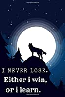 I Never Lose.Either i win, or i learn: Funny Wolves Notebook or wolf Journal for School / Work / Journaling Blank Lined Journal Notebook, Funny wolf Notebook, wolf ... Book, Notebook for Wolf lovers, wolf gifts