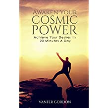 Awaken Your Cosmic Power: Achieve Your Desires In 20 Minutes a Day (Spiritual Love and Power)