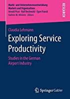 Exploring Service Productivity: Studies in the German Airport Industry (Markt- und Unternehmensentwicklung Markets and Organisations)