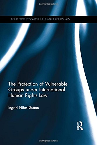 Download The Protection of Vulnerable Groups under International Human Rights Law (Routledge Research in Human Rights Law) 113883842X