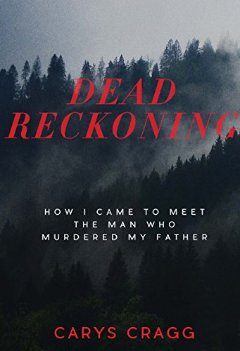 Dead Reckoning: How I Came to Meet the Man Who Murdered My Father