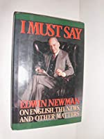 I Must Say: Edwin Newman on English, the News, and Other Matters