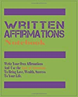 Written Affirmations Notebook - Blank Journal for Written Affirmations to Achieve Your Dreams: Write Your Own Affirmations And Use the Law of Attraction To Bring Love, Wealth, Success To Your Life