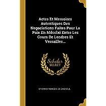 Actes Et Memoires Autentiques Des Negociations Faites Pour La Paix En Mdcclxi Entre Les Cours De Londres Et Versailles...
