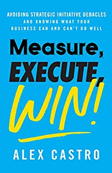 Measure, Execute, Win: Avoiding Strategic Initiative Debacles and Knowing What Your Business Can and Can't Do Well by [Castro, Alex]