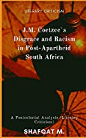 J.M. Coetzee`s Disgrace and Racism in Post-Apartheid South Africa: A Postcolonial Analysis