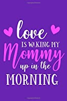 Love Is Waking My Mommy Up In The Morning: Blank Lined Notebook Journal: Gifts From Baby To Mom New Mother | 6x9 | 110 Blank  Pages | Plain White Paper | Soft Cover Book