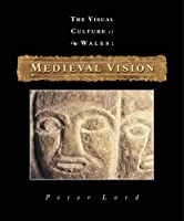 Medieval Vision (The Visual Culture of Wales)