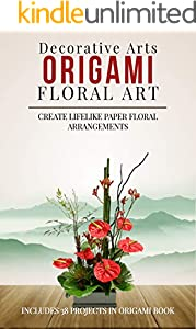 Origami Floral Art: Create Lifelike Paper Floral Arrangements: Includes 38 Projects In Origami Book (English Edition)