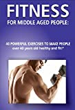 """Fitness for Middle Aged People: 40 Powerful Exercises to Make People over 40 Years Old Healthy and Fit!"" (Diets and fitness for people over 40 years old Book 3) (English Edition)"