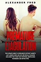 Premature Ejaculation: The Ultimate Guide to Overcome PE Without Anxiety, Last Longer in Bed and Give Her Sexual Pleasure(Including the 25 Best Sex Positions, Mindfulness Techniques and Dieting Tips)