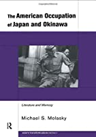 The American Occupation of Japan and Okinawa: Literature and Memory (Routledge Studies in Asia's Transformations)
