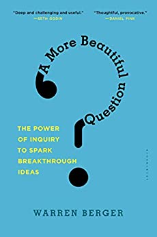 A More Beautiful Question: The Power of Inquiry to Spark Breakthrough Ideas by [Berger, Warren]