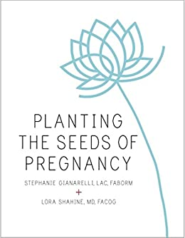 Planting the Seeds of Pregnancy: An Integrative Approach to Fertility Care by [Gianarelli, Stephanie, Shahine, Lora]