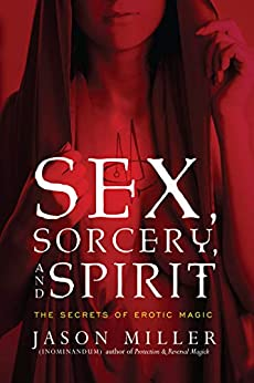 Sex, Sorcery, and Spirit: The Secrets of Erotic Magic by [Miller, Jason]
