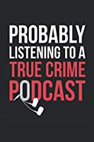 Probably Listening To A True Crime Podcast: True Crime Notebook for True Crime Fans - True Crime Gifts - True Crime Journal: Medium College-Ruled Journey Diary, 110 page, Lined, 6x9 (15.2 x 22.9 cm)