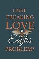 I Just Freakin Love Eagles Problem?: Novelty Notebook Gift For Eagles Lovers