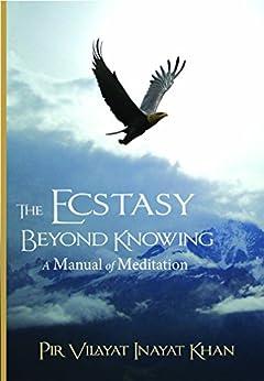 The Ecstasy Beyond Knowing: A Manual of Meditation by [Khan, Pir Vilayat inayat]