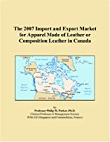 The 2007 Import and Export Market for Apparel Made of Leather or Composition Leather in Canada