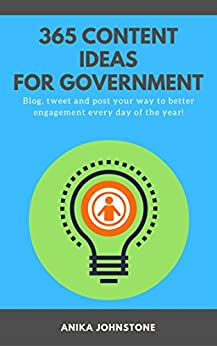 365 Content Ideas For Government: Blog, tweet and post your way to better engagement every day of the year! by [Johnstone, Anika]