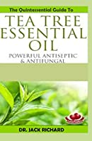 THE QUINTESSENTIAL GUIDE TO TREE TEA ESSENTIAL OIL: Powerful antiseptic & antifungal