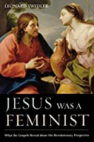 Jesus Was a Feminist: What the Gospels Reveal about His Revolutionary Perspective