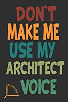 Don't Make Me Use My Architect Voice: Funny Architecture Design Work Notebook Gift For Architects