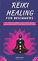 Reiki Healing for Beginners: The Complete Beginner's Guide to Reiki Healing. Balance and Increase your Energy, Relieve Stress