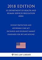 Patient Protection and Affordable Care ACT - Exchange and Insurance Market Standards for 2015 and Beyond (Us Department of Health and Human Services Regulation) (Hhs) (2018 Edition)